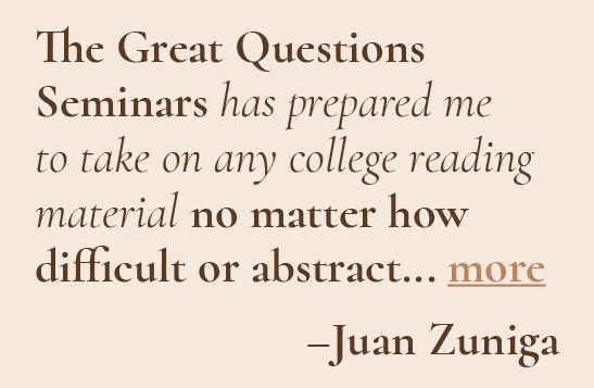 The Great Questions Seminars has prepared me to take on any college reading material no matter how difficult or abstract. - Juan Zuniga