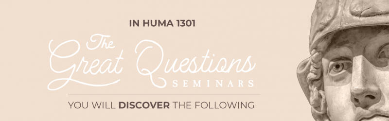 In HUMA 1301 The Great Questions Seminars you will discover the following