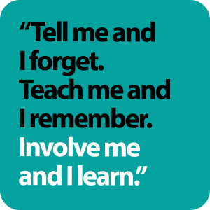 """""""Tell me and I forget. Teach me and I remember. Involve me and I learn."""""""
