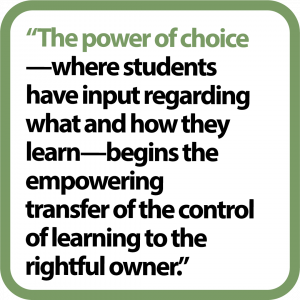 """The power of choice-where students have input regarding what and how they learn-begins the empowering transfer of the control of learning to the rightful owner."""